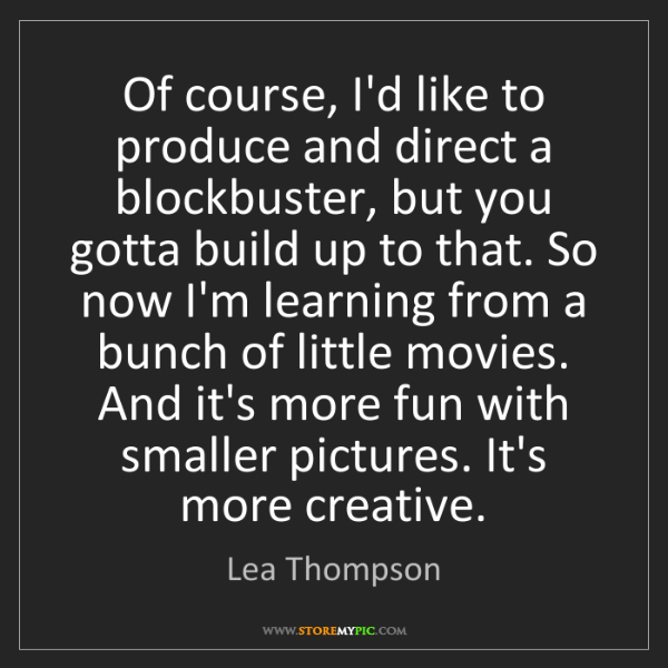 Lea Thompson: Of course, I'd like to produce and direct a blockbuster,...