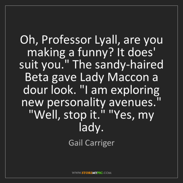 Gail Carriger: Oh, Professor Lyall, are you making a funny? It does'...