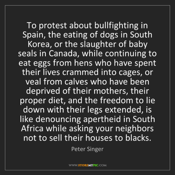 Peter Singer: To protest about bullfighting in Spain, the eating of...