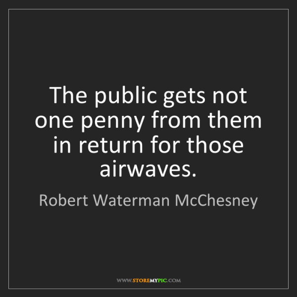 Robert Waterman McChesney: The public gets not one penny from them in return for...