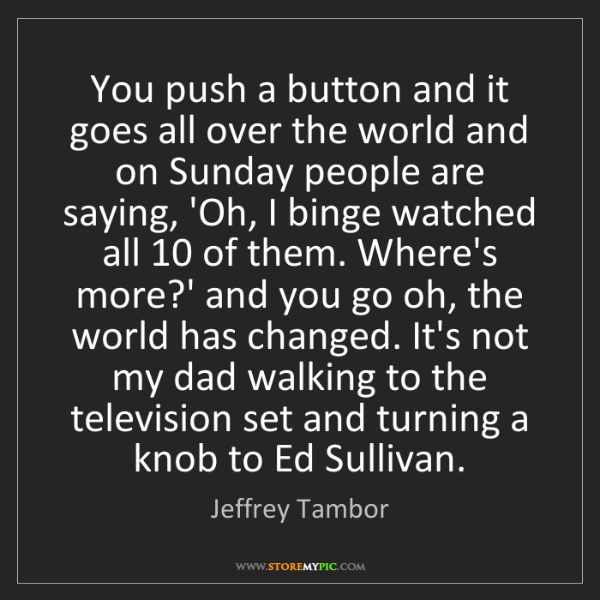 Jeffrey Tambor: You push a button and it goes all over the world and...