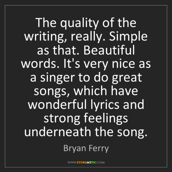 Bryan Ferry: The quality of the writing, really. Simple as that. Beautiful...