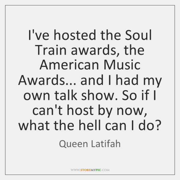 I've hosted the Soul Train awards, the American Music Awards... and I ...