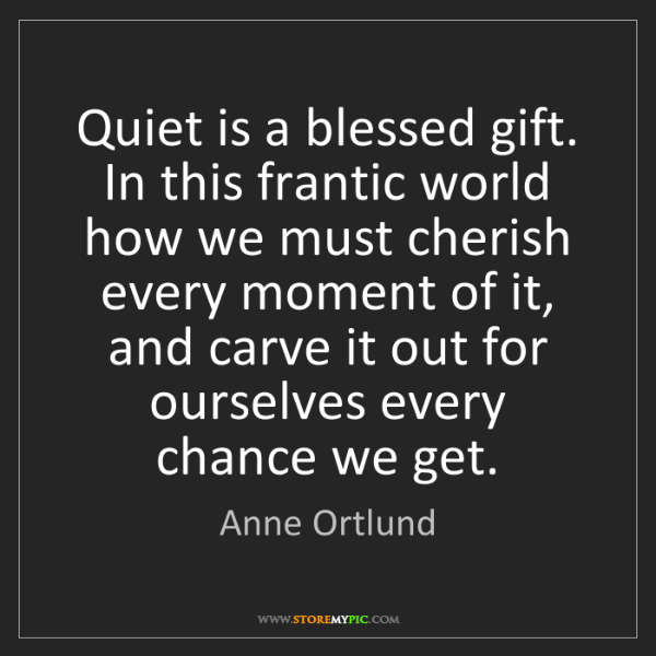 Anne Ortlund: Quiet is a blessed gift. In this frantic world how we...