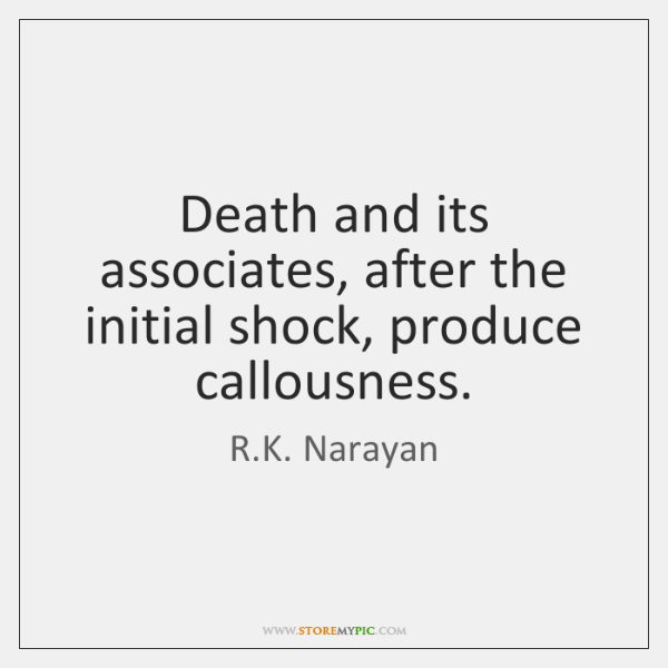 Death and its associates, after the initial shock, produce callousness.