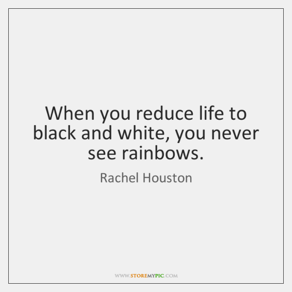 When you reduce life to black and white, you never see rainbows.