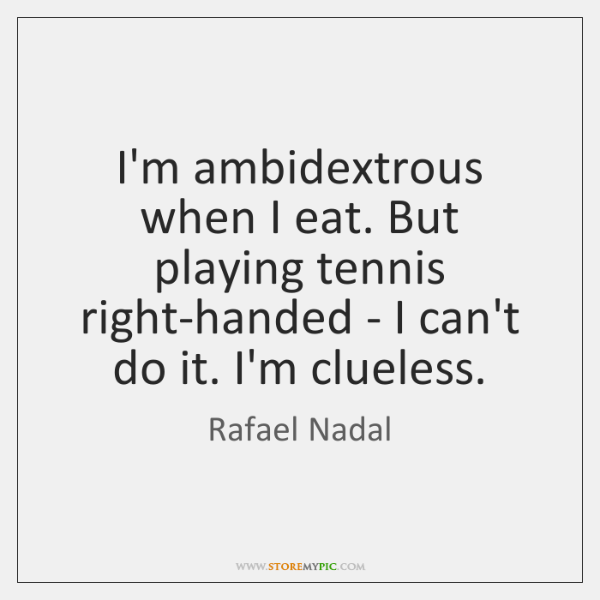 I'm ambidextrous when I eat. But playing tennis right-handed - I can't ...