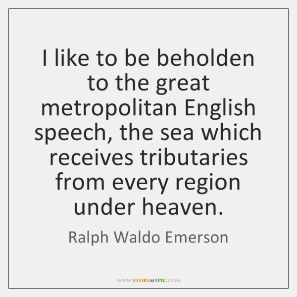 I like to be beholden to the great metropolitan English speech, the ...