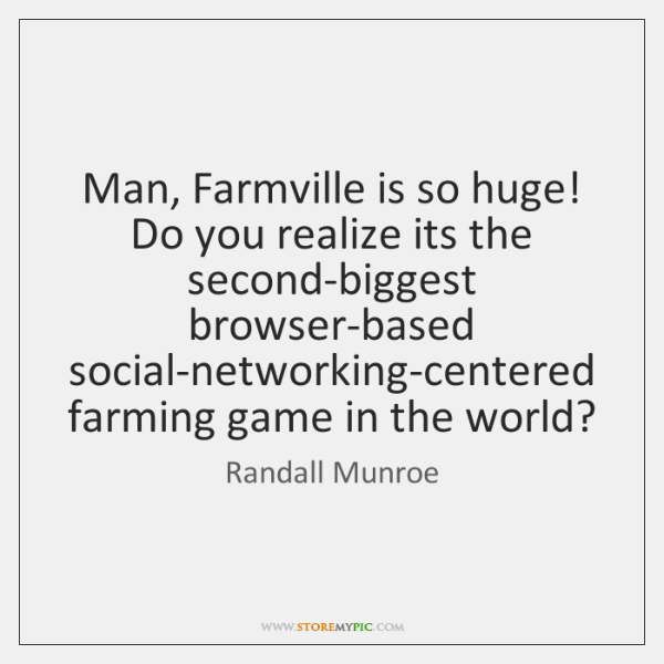 Man, Farmville is so huge! Do you realize its the second-biggest browser-based ...