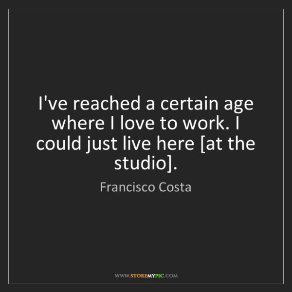 Francisco Costa: I've reached a certain age where I love to work. I could...