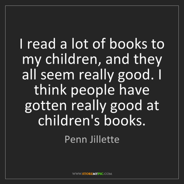 Penn Jillette: I read a lot of books to my children, and they all seem...