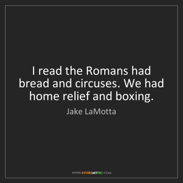 Jake LaMotta: I read the Romans had bread and circuses. We had home...