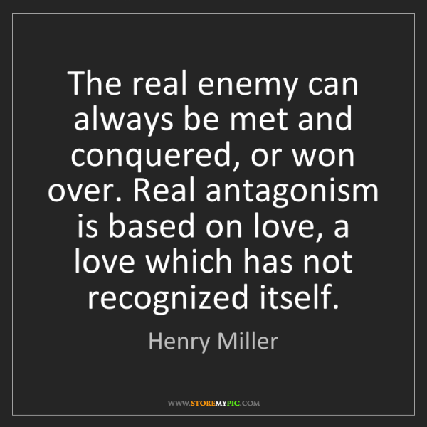 Henry Miller: The real enemy can always be met and conquered, or won...