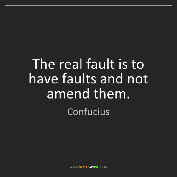 Confucius: The real fault is to have faults and not amend them.