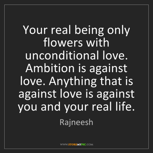 Rajneesh: Your real being only flowers with unconditional love....