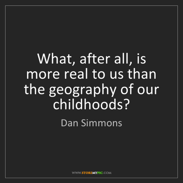 Dan Simmons: What, after all, is more real to us than the geography...