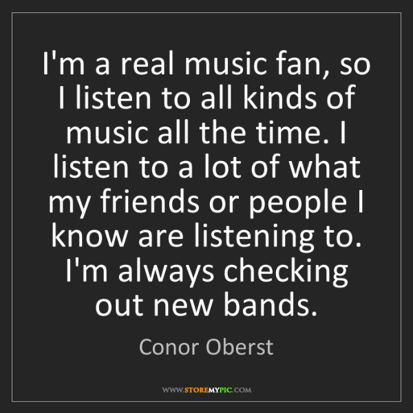 Conor Oberst: I'm a real music fan, so I listen to all kinds of music...