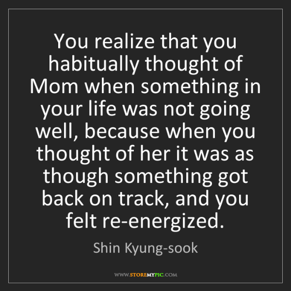 Shin Kyung-sook: You realize that you habitually thought of Mom when something...