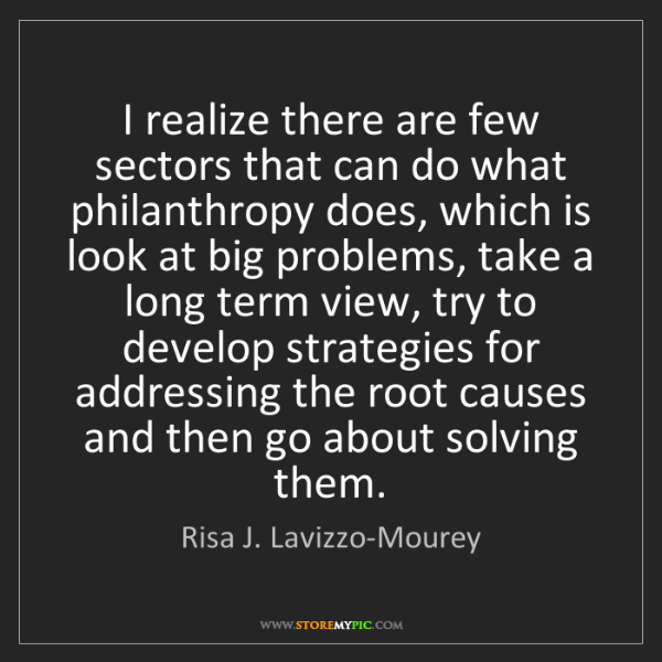 Risa J. Lavizzo-Mourey: I realize there are few sectors that can do what philanthropy...