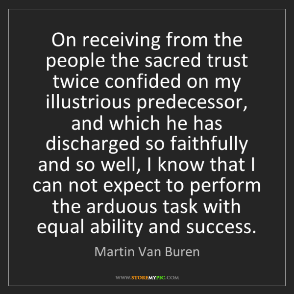 Martin Van Buren: On receiving from the people the sacred trust twice confided...