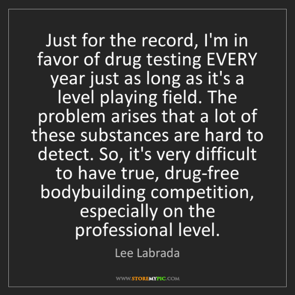 Lee Labrada: Just for the record, I'm in favor of drug testing EVERY...