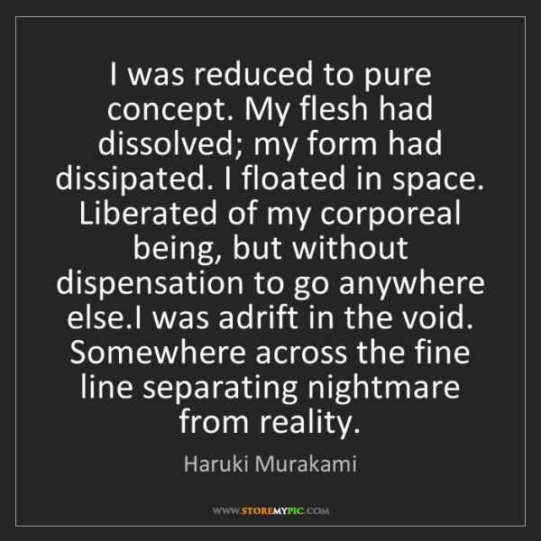 Haruki Murakami: I was reduced to pure concept. My flesh had dissolved;...