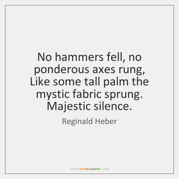 No hammers fell, no ponderous axes rung,   Like some tall palm the ...