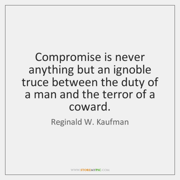 Compromise is never anything but an ignoble truce between the duty of ...