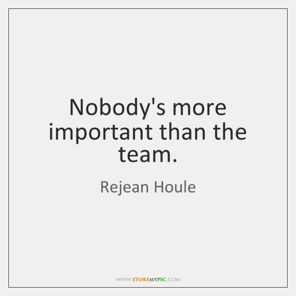 Nobody's more important than the team.