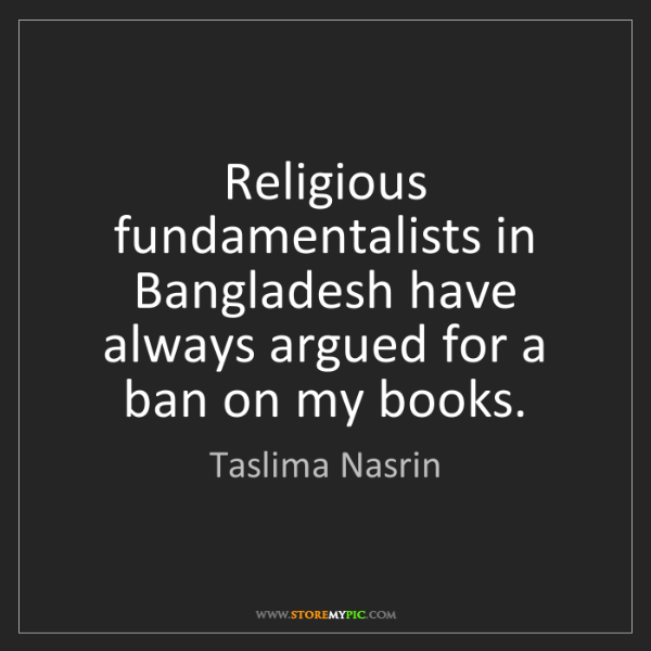 Taslima Nasrin: Religious fundamentalists in Bangladesh have always argued...