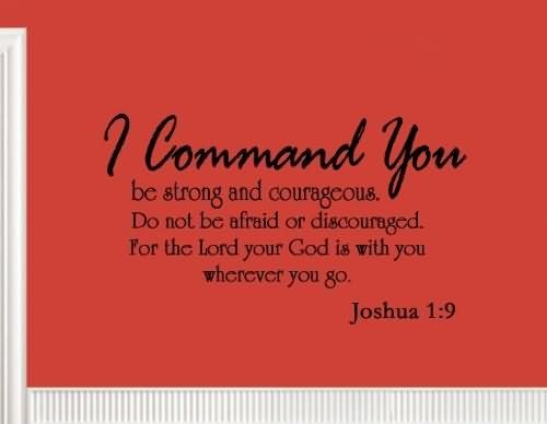I command you be strong and courageous do not be afraid or discouraged for the lord