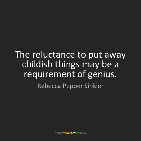 Rebecca Pepper Sinkler: The reluctance to put away childish things may be a requirement...