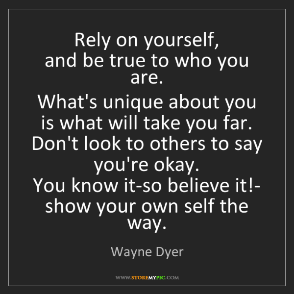 Wayne Dyer: Rely on yourself,   and be true to who you are.   What's...