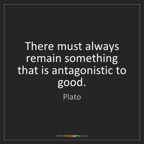 Plato: There must always remain something that is antagonistic...