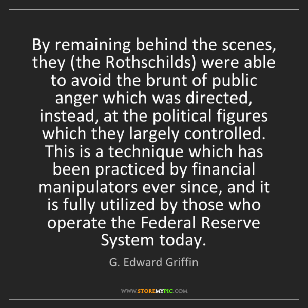 G. Edward Griffin: By remaining behind the scenes, they (the Rothschilds)...