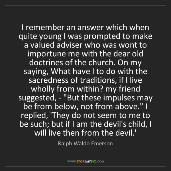 Ralph Waldo Emerson: I remember an answer which when quite young I was prompted...