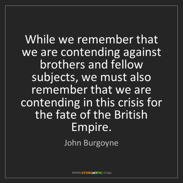 John Burgoyne: While we remember that we are contending against brothers...