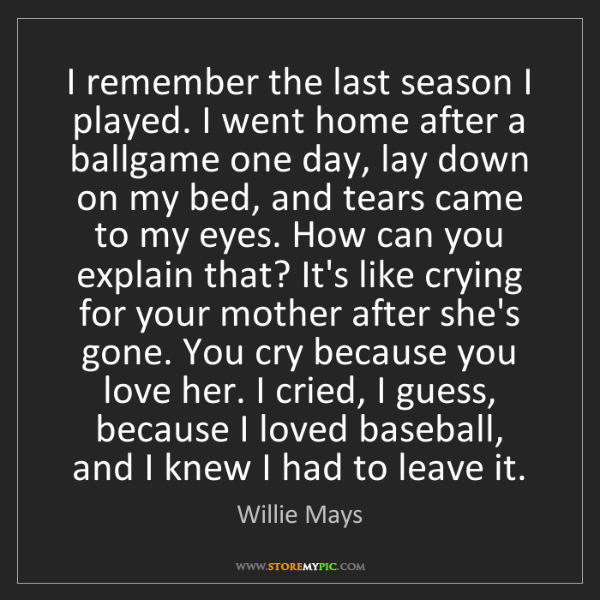 Willie Mays: I remember the last season I played. I went home after...