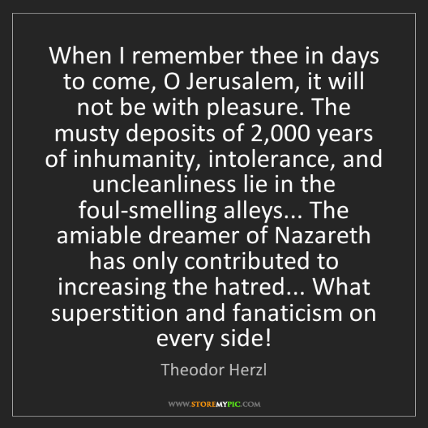 Theodor Herzl: When I remember thee in days to come, O Jerusalem, it...