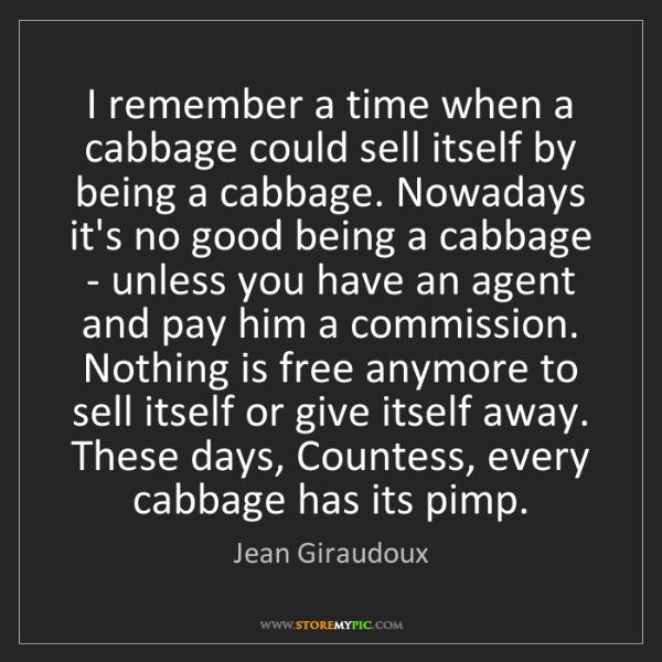 Jean Giraudoux: I remember a time when a cabbage could sell itself by...