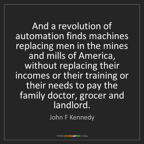 John F Kennedy: And a revolution of automation finds machines replacing...