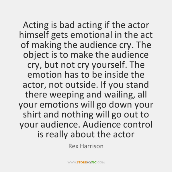 Acting is bad acting if the actor himself gets emotional in the ...