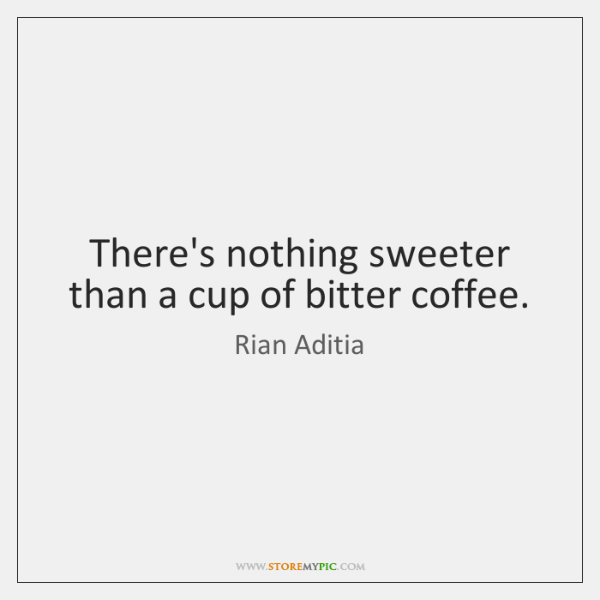 There's nothing sweeter than a cup of bitter coffee.