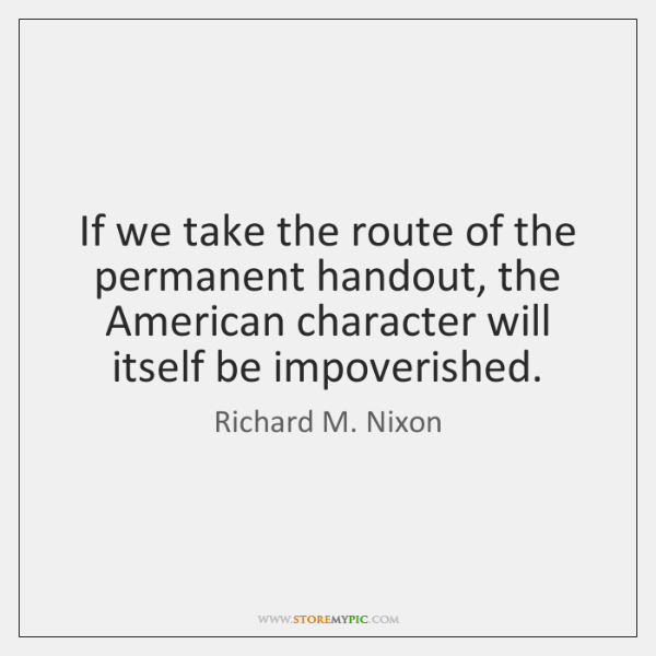 If we take the route of the permanent handout, the American character ...