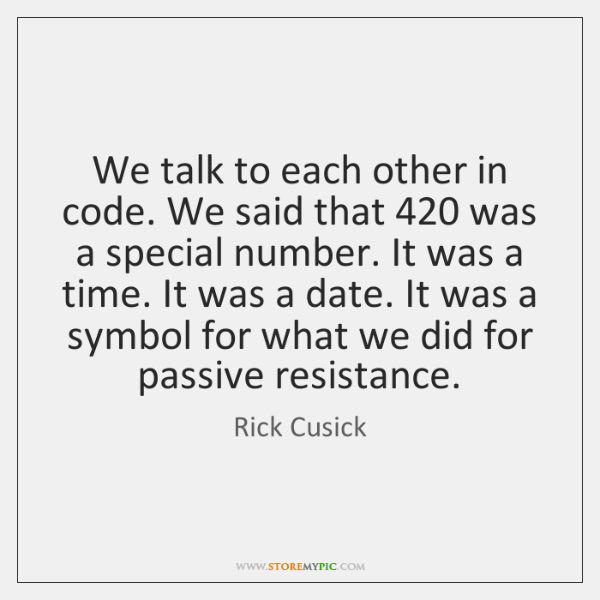 We talk to each other in code. We said that 420 was a ...