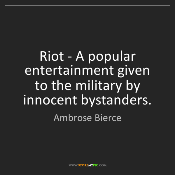 Ambrose Bierce: Riot - A popular entertainment given to the military...