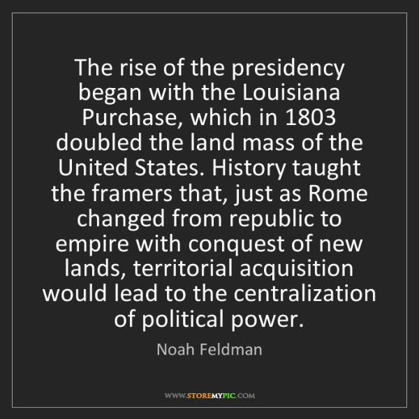 Noah Feldman: The rise of the presidency began with the Louisiana Purchase,...