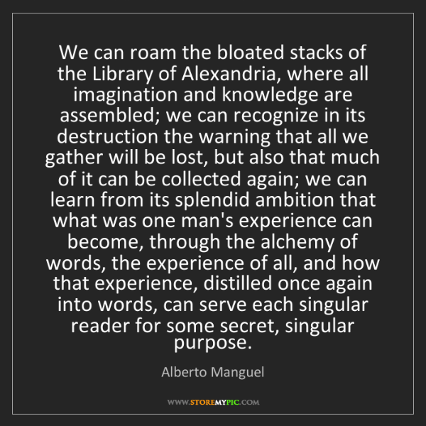 Alberto Manguel: We can roam the bloated stacks of the Library of Alexandria,...