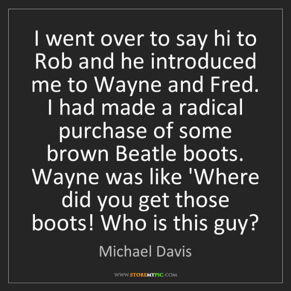 Michael Davis: I went over to say hi to Rob and he introduced me to...