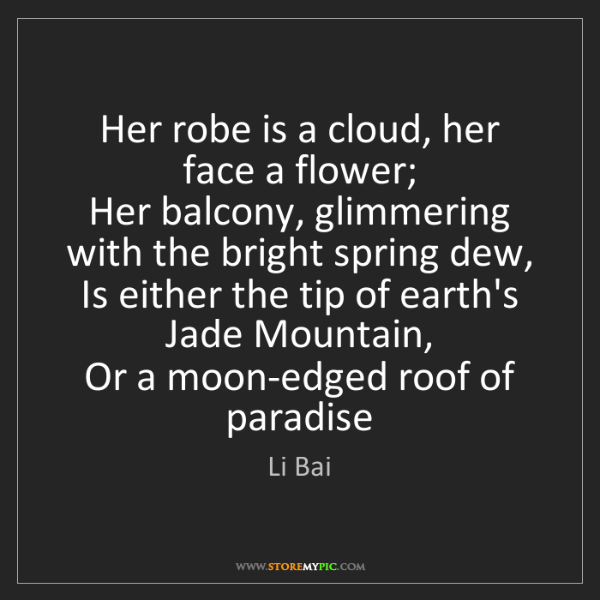 Li Bai: Her robe is a cloud, her face a flower;   Her balcony,...